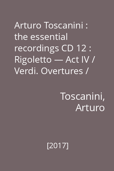 Arturo Toscanini : the essential recordings CD 12 : Rigoletto — Act IV / Verdi. Overtures / Rossini