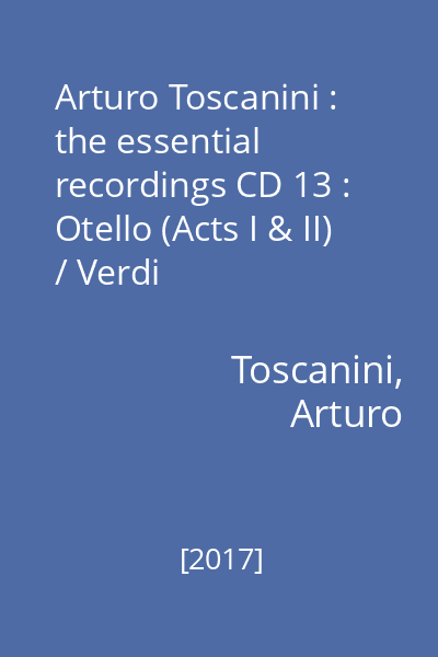 Arturo Toscanini : the essential recordings CD 13 : Otello (Acts I & II) / Verdi