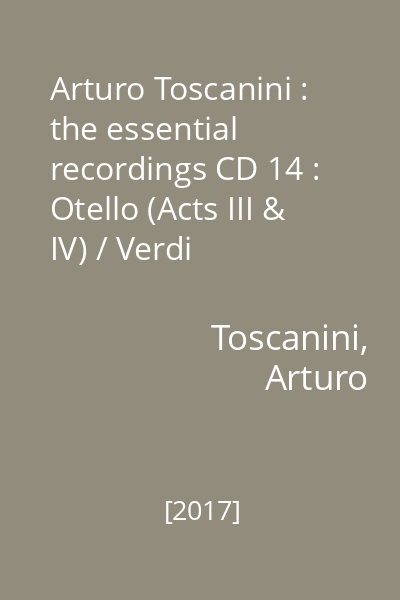 Arturo Toscanini : the essential recordings CD 14 : Otello (Acts III & IV) / Verdi