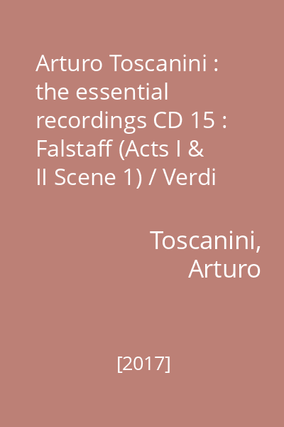 Arturo Toscanini : the essential recordings CD 15 : Falstaff (Acts I & II Scene 1) / Verdi