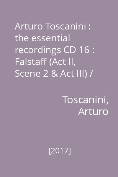 Arturo Toscanini : the essential recordings CD 16 : Falstaff (Act II, Scene 2 & Act III) / Verdi