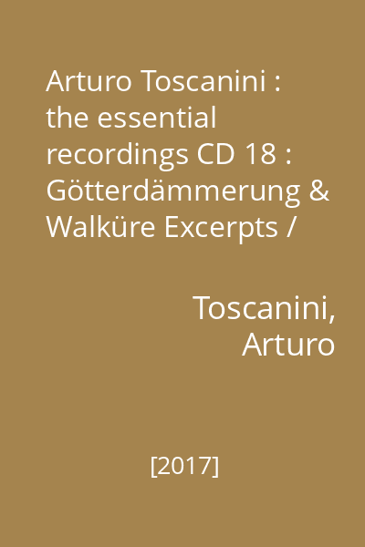 Arturo Toscanini : the essential recordings CD 18 : Götterdämmerung & Walküre Excerpts / Wagner