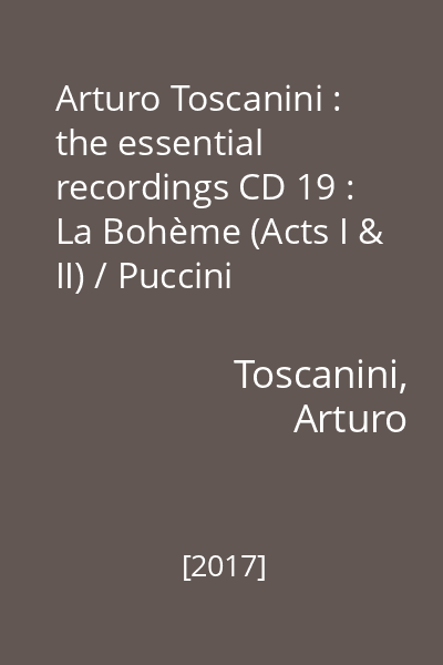 Arturo Toscanini : the essential recordings CD 19 : La Bohème (Acts I & II) / Puccini