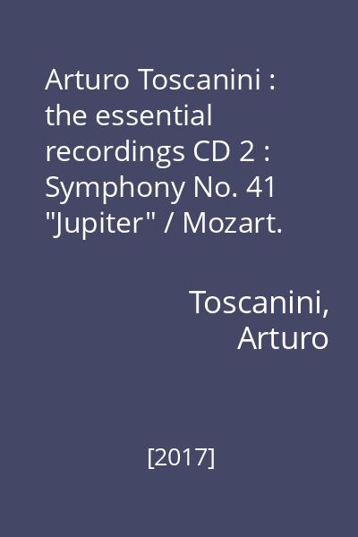 "Arturo Toscanini : the essential recordings CD 2 : Symphony No. 41 ""Jupiter"" / Mozart. Symphony No. 35 ""Haffner"" ;  Symphony No. 7 /  Beethoven"