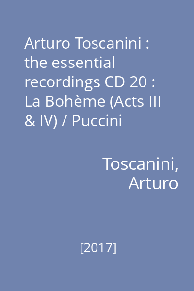 Arturo Toscanini : the essential recordings CD 20 : La Bohème (Acts III & IV) / Puccini