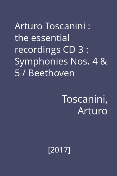 Arturo Toscanini : the essential recordings CD 3 : Symphonies Nos. 4 & 5 / Beethoven