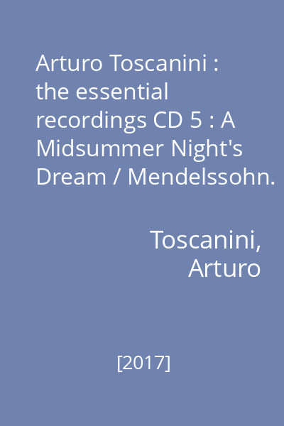 Arturo Toscanini : the essential recordings CD 5 : A Midsummer Night's Dream / Mendelssohn.  Weber , Berlioz
