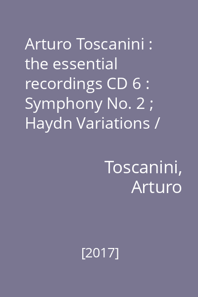 Arturo Toscanini : the essential recordings CD 6 : Symphony No. 2 ; Haydn Variations / Brahms