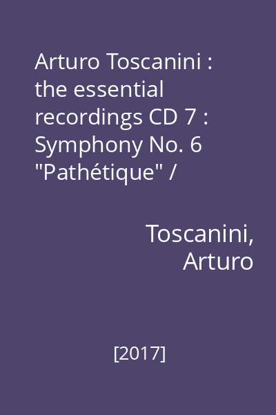 "Arturo Toscanini : the essential recordings CD 7 : Symphony No. 6 ""Pathétique"" / Tchaikovsky. Kikimora / Liadov"