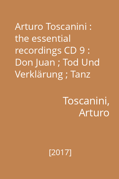 Arturo Toscanini : the essential recordings CD 9 : Don Juan ; Tod Und Verklärung ; Tanz Der Sieben Schleier / R. Strauss. Pohjola's Daughter ; The Swan Of Tuonela / SIbelius