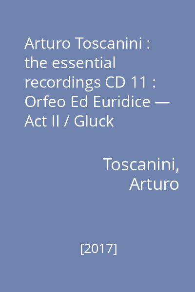 Arturo Toscanini : the essential recordings CD 11 : Orfeo Ed Euridice — Act II / Gluck