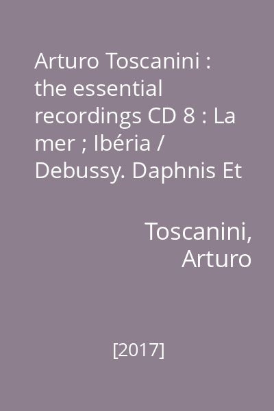 Arturo Toscanini : the essential recordings CD 8 : La mer ; Ibéria / Debussy. Daphnis Et Chloé — Suite II / Ravel
